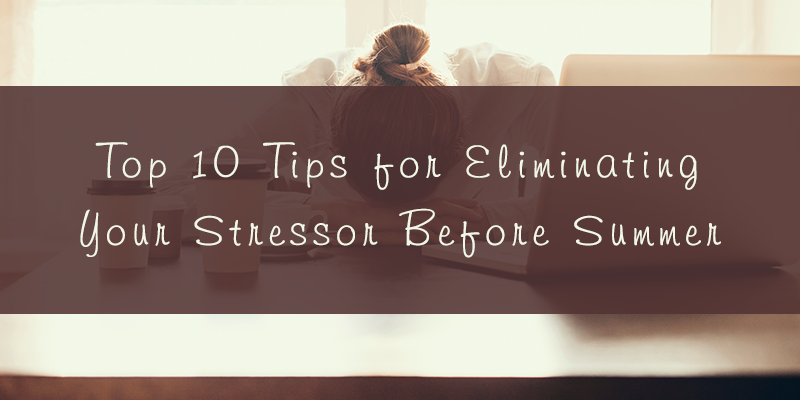 Top 10 Tips for Eliminating Your Stressor Before Summer